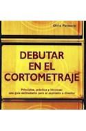 Papel DEBUTAR EN EL CORTOMETRAJE PRINCIPIOS PRACTICA Y TECNICA UNA GUIA ESTIMULANTE PARA EL ASPIRANTE A DI