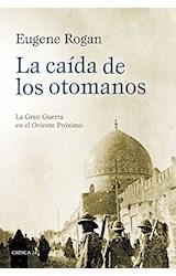 Papel CAIDA DE LOS OTOMANOS LA GRAN GUERRA EN EL ORIENTE PROXIMO (COLECCION MEMORIA CRITICA) (CARTONE)