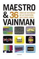 Papel MAESTRO & VAINMAN 36 AÑOS DE HISTORIAS DE LA TELEVISIÓN QUE TODOS VIMOS (ILUSTRADO) (RUSTICA)