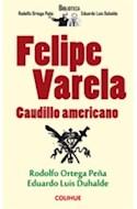 Papel FELIPE VARELA CAUDILLO AMERICANO (BIBLIOTECA RODOLFO ORTEGA PEÑA-EDUARDO L. DUHALDE)