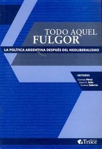 Papel Todo Aquel Fulgor - La Politica Argentina Despues Del Neolib