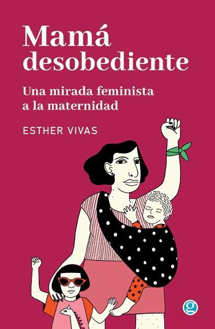 Papel Mama Desobediente Una Mirada Feminista Sobre La Maternidad