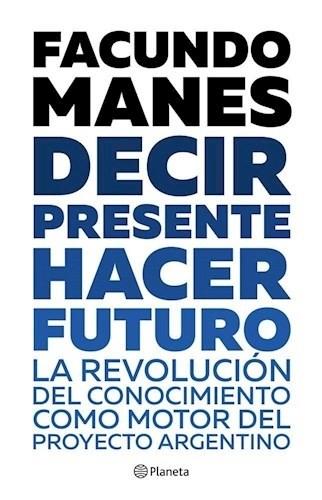 Papel DECIR PRESENTE HACER FUTURO LA REVOLUCION DEL CONOCIMIENTO COMO MOTOR DEL PROYECTO ARGENTINO