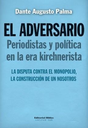 Libro El Adversario  Periodistas Y Politica En La Era Kirchnerista