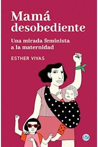 Papel Mamá Desobediente. Una Mirada Feminista A La Maternidad