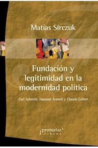 Papel Fundacion Y Legitimidad En La Modernidad Politica. Schmitt, Arendt Y Lefort