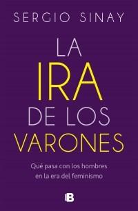 Papel IRA DE LOS VARONES QUE PASA CON LOS HOMBRES EN LA ERA DEL FEMINISMO (COLECCION NO FICCION)