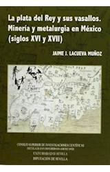 Papel Plata del Rey y sus vasallos. Minería y metalurgia en México (siglos XVI y XVII)