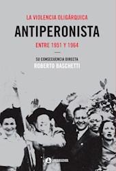 Libro La Violencia Oligarquica Antiperonista Entre 1951 Y 1964