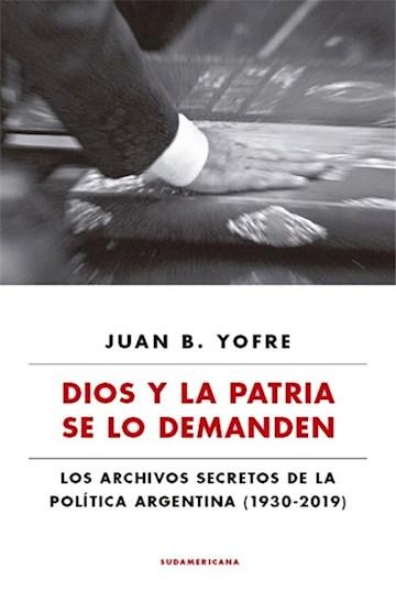 Papel Dios Y La Patria Se Lo Demanden. Los Archivos Secretos De La Política Argentina (1930 - 2019)