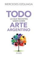 Papel TODO LO QUE NECESITAS SABER SOBRE ARTE ARGENTINO (COLECCION TODO SABER)