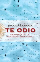 Libro Te Odio : Anatomia De La Sociedad Argentina