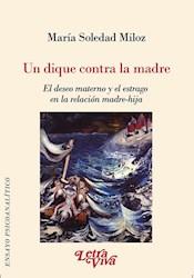 Libro Un Dique Contra La Madre. El Deseo Materno Y El Estrago En La Relaci.N Madr