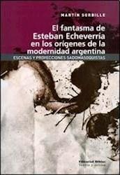 Libro El Fantasma De Esteban Echeverria En Los Origenes De Modernidad Argentina