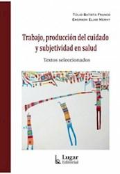 Libro Trabajo, Produccion Del Cuidado Y Subjetividad En Salud