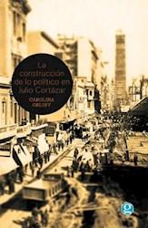 Libro La Construccion De Lo Politico En Julio Cortazar