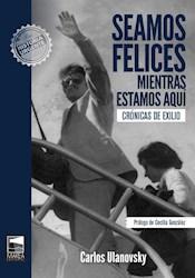 Libro Seamos Felices Mientras Estamos Aqui : Cronicas De Exilio