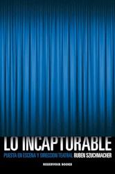 Libro Lo Incapturable (Puesta En Escena Y Direccion Teatral)