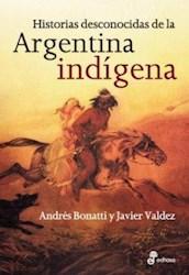 Libro Historias Desconocidas De La Argentina Indigena
