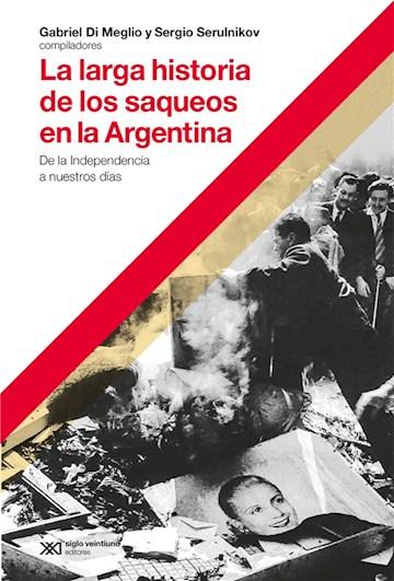 E-book La Larga Historia De Los Saqueos En La Argentina: De La Independencia A Nuestros Días