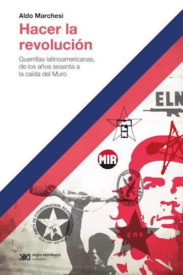 Papel Hacer La Revolución. Guerrillas Latinoamericanas, De Los Años Sesenta A La Caída Del Muro