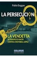 Papel PERSECUCION LA VENDETTA DE MAURICIO MACRI CONTRA CRISTOBAL LOPEZ (COLECCION ENCRUCIJADAS)