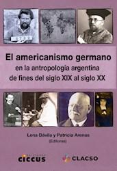 Libro Americanismo Germano En La Antropologia Argentina A Fines Del Siglo Xix Al