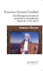 Libro Francisco Antonio Candioti .Un Liderazgo Local Entre El Virreinato Y La Rev