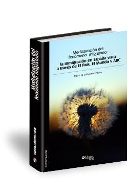 Libro Mediatización del fenómeno migratorio: la inmigración en España vista a través de El País, El Mundo y ABC