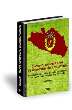 Libro Guerrero, cuarenta años de dominación y resistencia. Los movimientos cívicos en lucha permanente por democracia, justicia y otro desarrollo