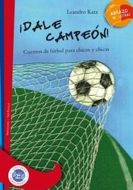 DALE CAMPEON!: CUENTOS DE FUTBOL PARA CHICOS Y CH